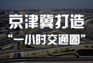 """京津冀""""1小时生活圈""""正在成型 交通完善推动产业聚集"""